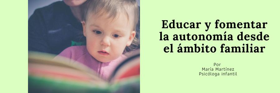Educar y fomentar la autonomía desde el ámbito familiar - Por María Martínez, psicóloga infantil